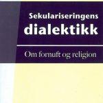 SEKULARISERINGENS DIALEKTIKK - om fornuft og religion